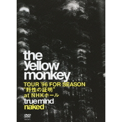 "THE YELLOW MONKEY/TRUE MIND ""NAKED"" -TOUR '96 FOR SEASON ""野性の証明"" at NHKホール-"