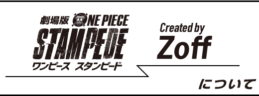 『ONE PIECE STAMPEDE』ワンピース スタンピード Created by Zoff