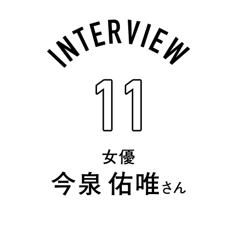 Interview11 女優 今泉佑唯さん
