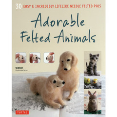 Adorable Felted Animals 30 EASY & INCREDIBLY LIFELIKE NEEDLE FELTED PALS