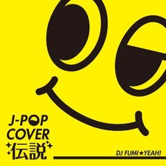 J-POP COVER 伝説 mixed by DJ FUMI★YEAH!
