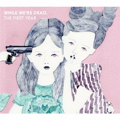「WHILE WE'RE DEAD.」-THE FIRST YEAR-
