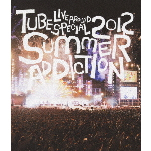 TUBE/TUBE Live Around Special 2012 SUMMER ADDICTION(Blu-ray Disc)