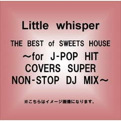 THE BEST of SWEETS HOUSE~for J-POP HIT COVERS SUPER NON-STOP DJ MIX~