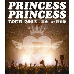 プリンセス・プリンセス/PRINCESS PRINCESS TOUR 2012 ~再会~ at 武道館(Blu-ray Disc)