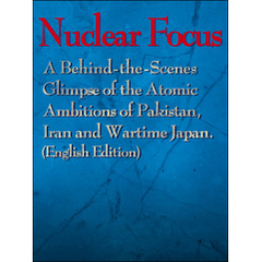 Nuclear Focus:A Behind-the-Scenes Glimpse of the Atomic Ambitions of Pakistan,Iran and Wartime Japan