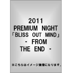 2011 PREMIUM NIGHT「BLISS OUT MIND」- FROM THE END -