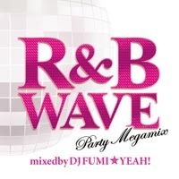 R&B WAVE -Party Megamix- mixed by DJ FUMI★YEAH!