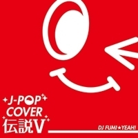 J-POP COVER 伝説 V Mixed by DJ FUMI★YEAH!