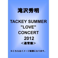 "滝沢秀明/TACKEY SUMMER ""LOVE"" CONCERT 2012<通常盤>"