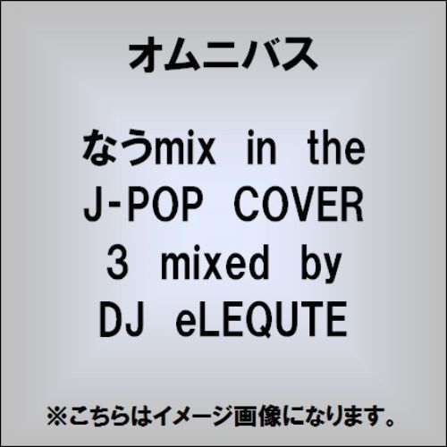 なうmix in the J-POP COVER 3 mixed by DJ eLEQUTE