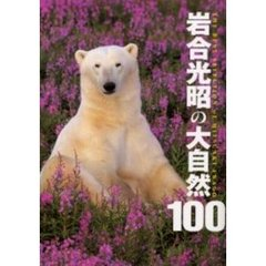 岩合光昭の大自然100 The best selection of Mitsuaki Iwago