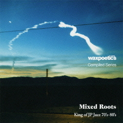 Wax Poetics Japan Compiled Series『Mixed Roots』King of JP Jazz 70's-80's