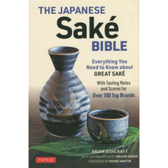 THE JAPANESE Sake BIBLE Everything You Need to Know about GREAT SAKE With Tasting Notes and Scores for Over 100 Top Brands