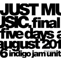 indigo jam unit/JUST MUSIC. Final Five Days August 2016