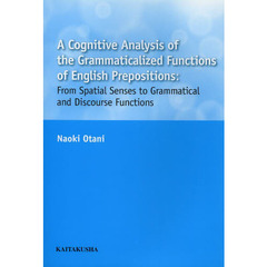 A Cognitive Analysis of the Grammaticalized Functions of English Prepositions: From Spatial Senses to Grammatical and Discourse