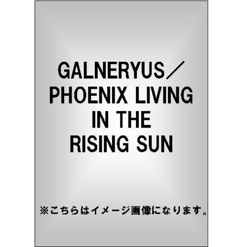 GALNERYUS/PHOENIX LIVING IN THE RISING SUN