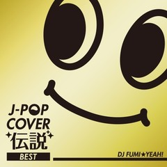 J-POP COVER 伝説 BEST mixed by DJ FUMI★YEAH!