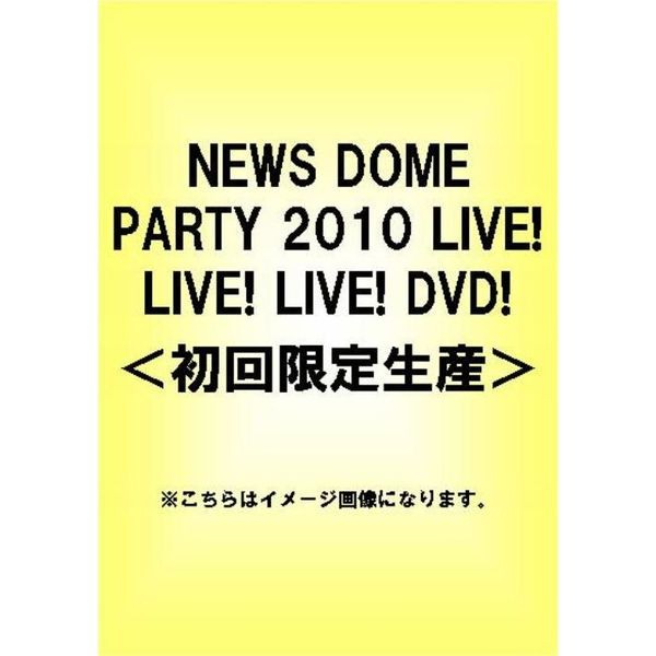 NEWS DOME PARTY 2010 LIVE!LIVE!LIVE!DVD!(初回限定盤)