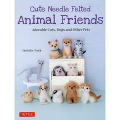 Cute Needle Felted Animal Friends Adorable Cats,Dogs and Other Pets