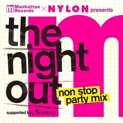 "Manhattan Records&NYLON JAPAN Presents ""The Night Out"" Non Stop Party Mix -Supported by Nomine-"
