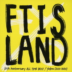 FTISLAND/10th Anniversary ALL TIME BEST/ Yellow [2010-2020](通常盤)