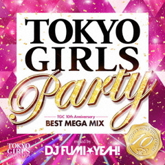 TOKYO GIRLS PARTY -TGC 10th Anniversary BEST MEGA MIX- mixed by DJ FUMI★YEAH!