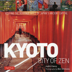 KYOTO CITY OF ZEN VISITING THE HERITAGE SITES OF JAPAN'S ANCIENT CAPITAL Revised and expanded edition
